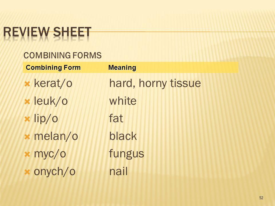 52 COMBINING FORMS  kerat/o hard, horny tissue  leuk/o white  lip/o fat  melan/o black  myc/o fungus  onych/o nail Combining Form Meaning