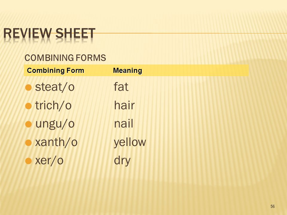 56 COMBINING FORMS  steat/o fat  trich/o hair  ungu/o nail  xanth/o yellow  xer/o dry Combining Form Meaning