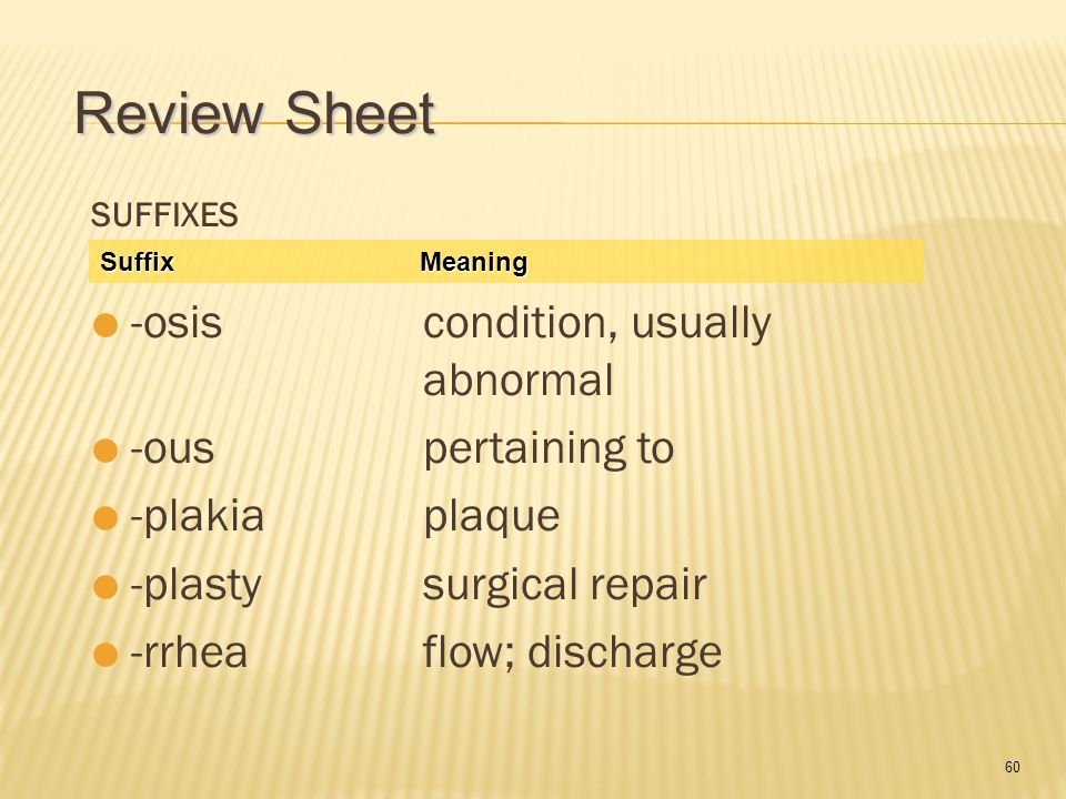 60 SUFFIXES  -osis condition, usually abnormal  -ous pertaining to  -plakia plaque  -plasty surgical repair  -rrhea flow; discharge Suffix Meaning Review Sheet
