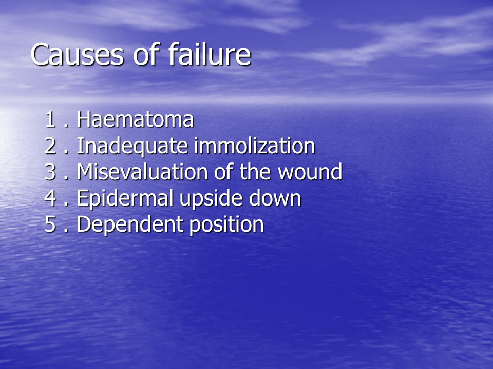 Causes of failure 1. Haematoma 2. Inadequate immolization 3. Misevaluation of the wound 4. Epidermal upside down 5. Dependent position 1. Haematoma 2.