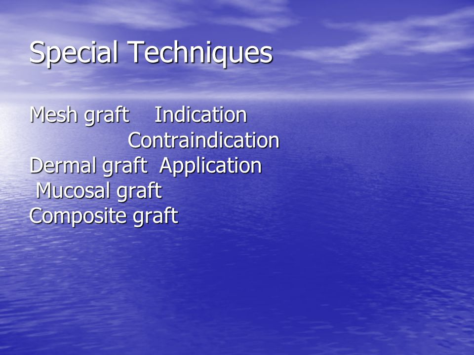 Special Techniques Mesh graft Indication Contraindication Dermal graft Application Mucosal graft Composite graft