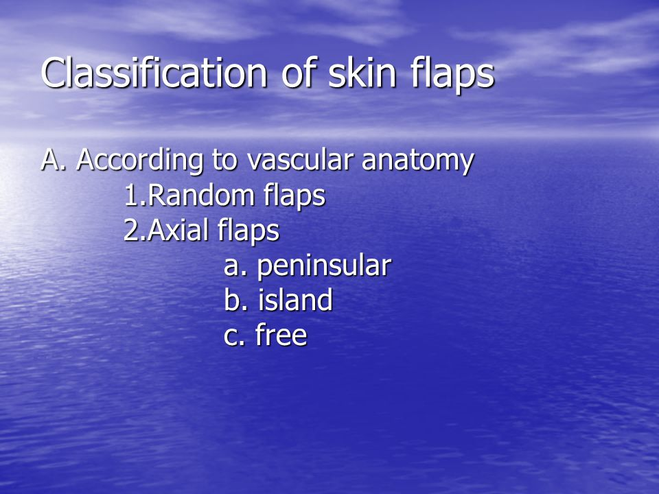 Classification of skin flaps A. According to vascular anatomy 1.Random flaps 2.Axial flaps a. peninsular b. island c. free