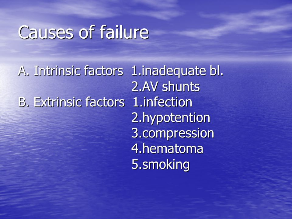 Causes of failure A. Intrinsic factors 1.inadequate bl. 2.AV shunts B. Extrinsic factors 1.infection 2.hypotention 3.compression 4.hematoma 5.smoking