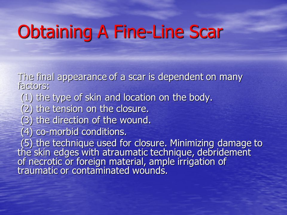 Obtaining A Fine-Line Scar The final appearance of a scar is dependent on many factors: (1) the type of skin and location on the body. (1) the type of