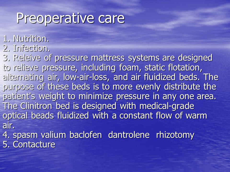Preoperative care 1. Nutrition. 2. Infection. 3. Releive of pressure mattress systems are designed to relieve pressure, including foam, static flotati