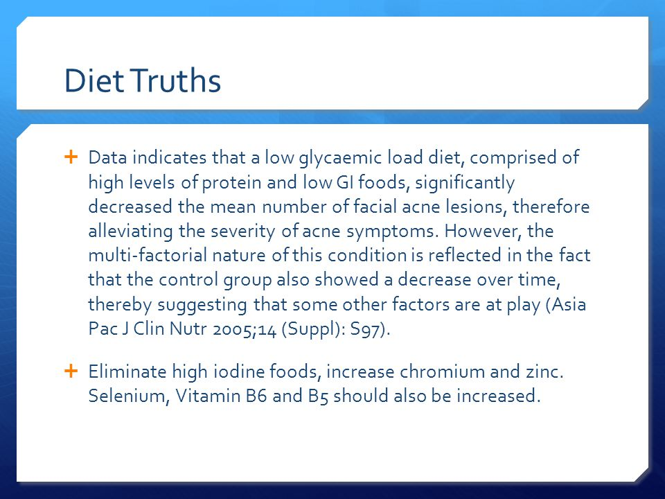 Diet Truths  Data indicates that a low glycaemic load diet, comprised of high levels of protein and low GI foods, significantly decreased the mean number of facial acne lesions, therefore alleviating the severity of acne symptoms.