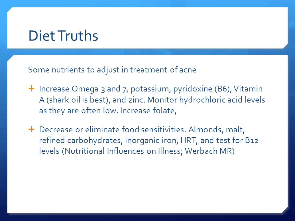 Diet Truths Some nutrients to adjust in treatment of acne  Increase Omega 3 and 7, potassium, pyridoxine (B6), Vitamin A (shark oil is best), and zinc.