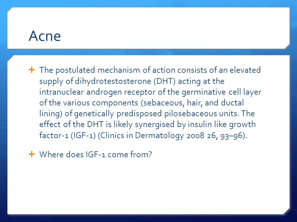 Acne  The postulated mechanism of action consists of an elevated supply of dihydrotestosterone (DHT) acting at the intranuclear androgen receptor of the germinative cell layer of the various components (sebaceous, hair, and ductal lining) of genetically predisposed pilosebaceous units.