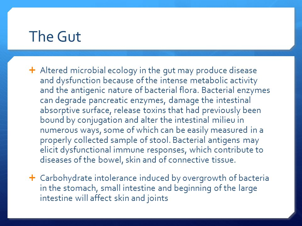 The Gut  Altered microbial ecology in the gut may produce disease and dysfunction because of the intense metabolic activity and the antigenic nature of bacterial flora.