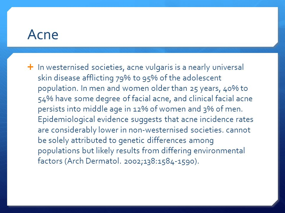 Acne  In westernised societies, acne vulgaris is a nearly universal skin disease afflicting 79% to 95% of the adolescent population.