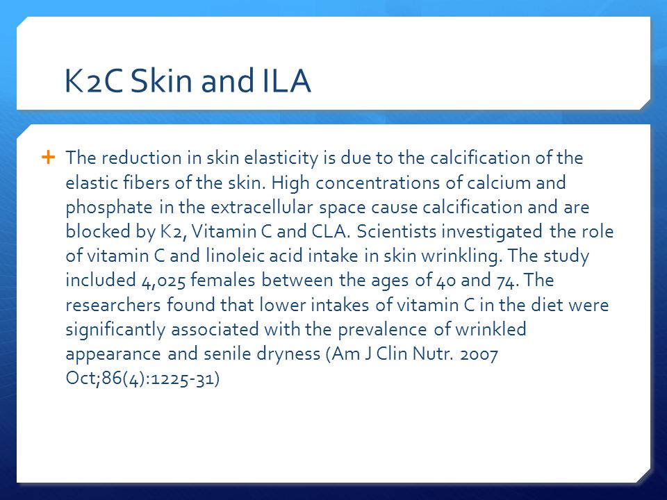 K2C Skin and ILA  The reduction in skin elasticity is due to the calcification of the elastic fibers of the skin.