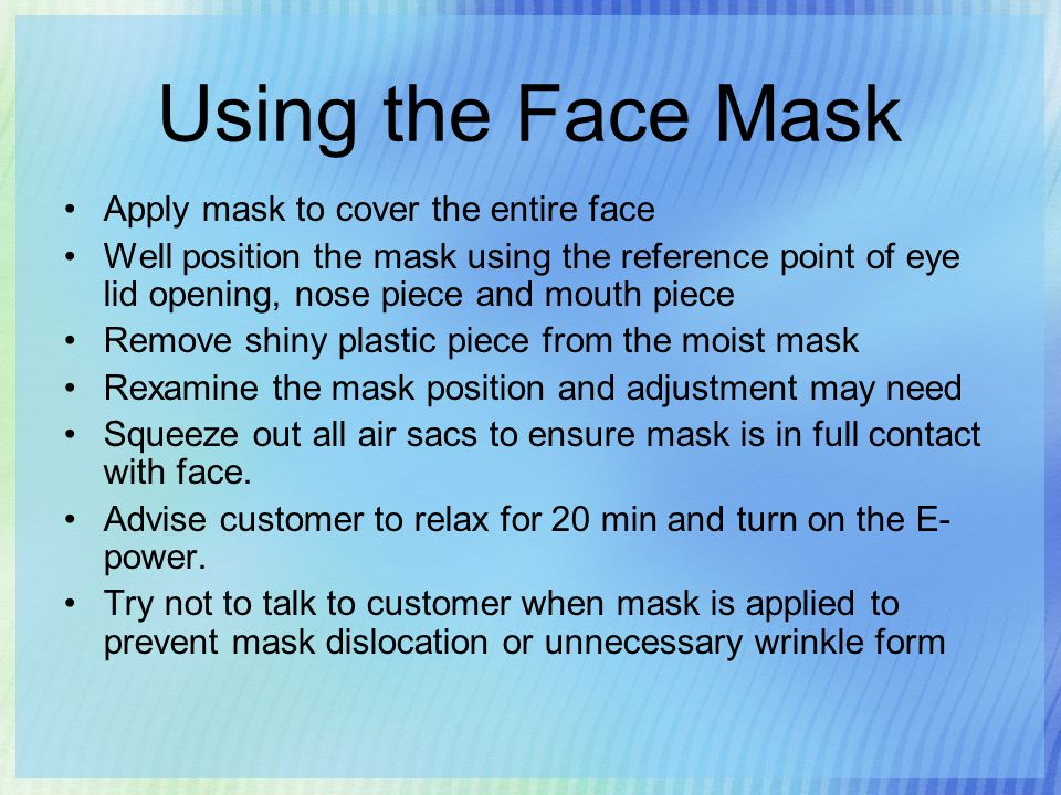Using the Face Mask Apply mask to cover the entire face Well position the mask using the reference point of eye lid opening, nose piece and mouth piece Remove shiny plastic piece from the moist mask Rexamine the mask position and adjustment may need Squeeze out all air sacs to ensure mask is in full contact with face.
