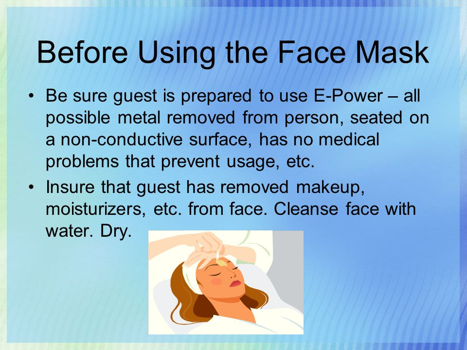 Before Using the Face Mask Be sure guest is prepared to use E-Power – all possible metal removed from person, seated on a non-conductive surface, has no medical problems that prevent usage, etc.