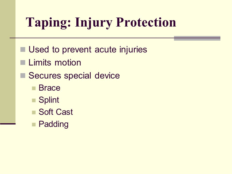 Taping: Injury Protection Used to prevent acute injuries Limits motion Secures special device Brace Splint Soft Cast Padding