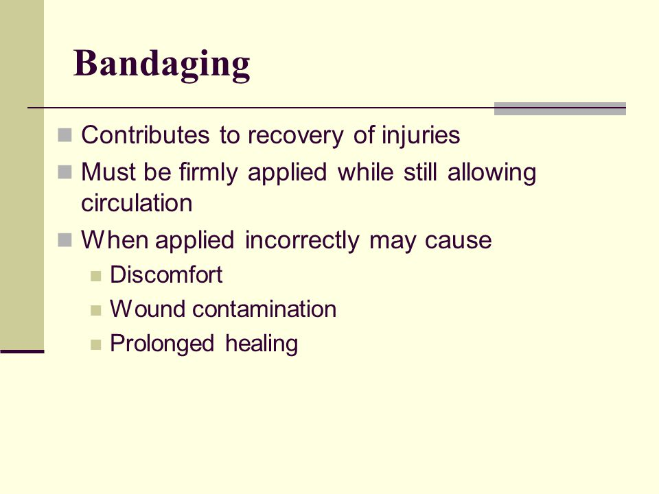 Bandaging Contributes to recovery of injuries Must be firmly applied while still allowing circulation When applied incorrectly may cause Discomfort Wound contamination Prolonged healing