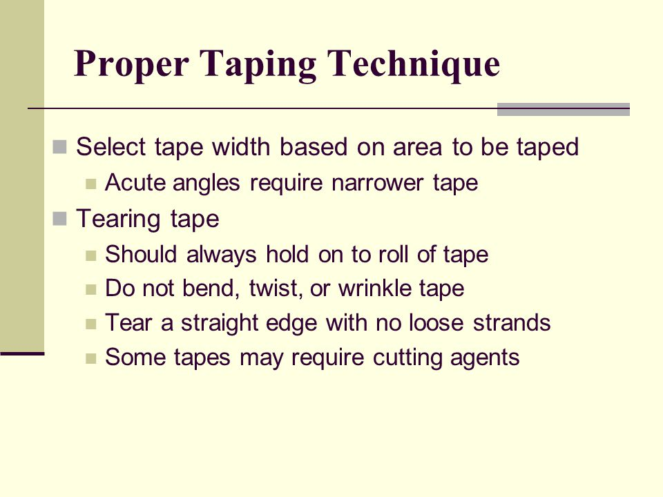 Select tape width based on area to be taped Acute angles require narrower tape Tearing tape Should always hold on to roll of tape Do not bend, twist, or wrinkle tape Tear a straight edge with no loose strands Some tapes may require cutting agents Proper Taping Technique