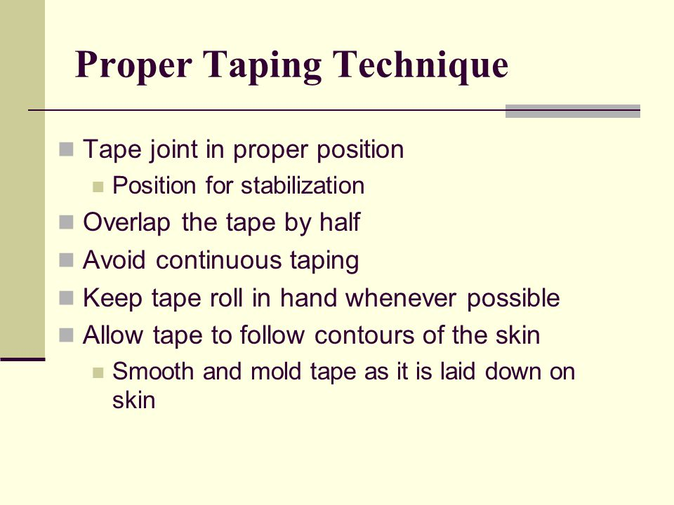 Tape joint in proper position Position for stabilization Overlap the tape by half Avoid continuous taping Keep tape roll in hand whenever possible Allow tape to follow contours of the skin Smooth and mold tape as it is laid down on skin