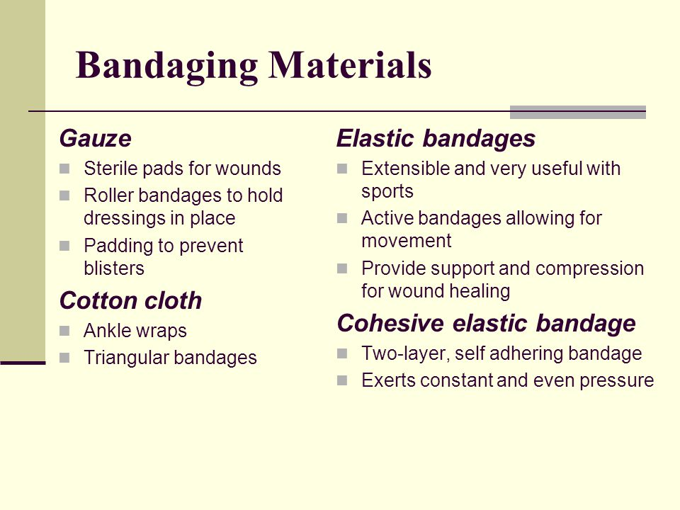 Bandaging Materials Gauze Sterile pads for wounds Roller bandages to hold dressings in place Padding to prevent blisters Cotton cloth Ankle wraps Triangular bandages Elastic bandages Extensible and very useful with sports Active bandages allowing for movement Provide support and compression for wound healing Cohesive elastic bandage Two-layer, self adhering bandage Exerts constant and even pressure