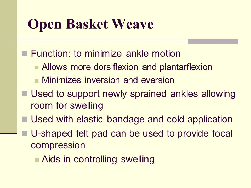 Function: to minimize ankle motion Allows more dorsiflexion and plantarflexion Minimizes inversion and eversion Used to support newly sprained ankles allowing room for swelling Used with elastic bandage and cold application U-shaped felt pad can be used to provide focal compression Aids in controlling swelling Open Basket Weave