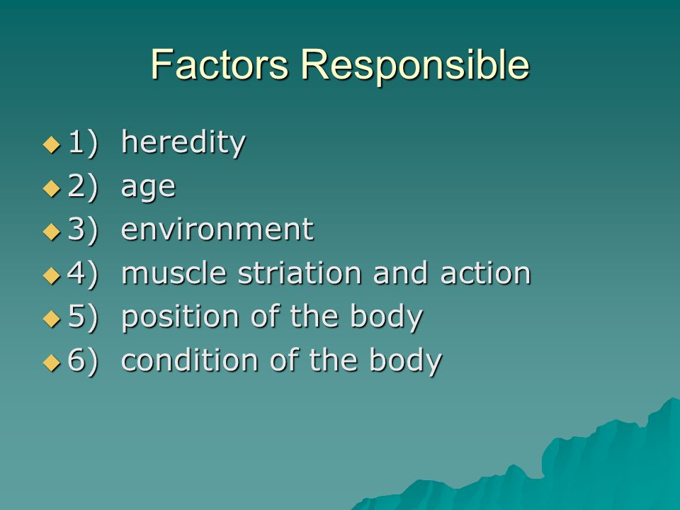Factors Responsible  1) heredity  2) age  3) environment  4) muscle striation and action  5) position of the body  6) condition of the body