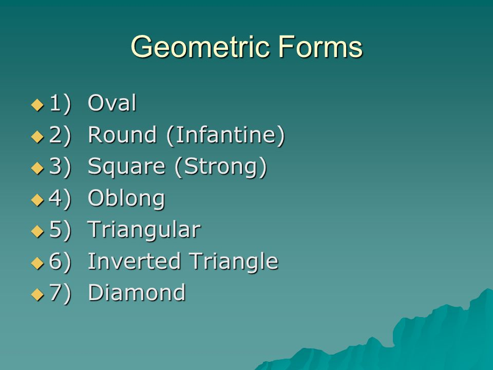 Geometric Forms  1) Oval  2) Round (Infantine)  3) Square (Strong)  4) Oblong  5) Triangular  6) Inverted Triangle  7) Diamond