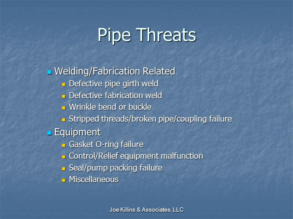 Joe Killins & Associates, LLC Pipe Threats Welding/Fabrication Related Welding/Fabrication Related Defective pipe girth weld Defective pipe girth weld Defective fabrication weld Defective fabrication weld Wrinkle bend or buckle Wrinkle bend or buckle Stripped threads/broken pipe/coupling failure Stripped threads/broken pipe/coupling failure Equipment Equipment Gasket O-ring failure Gasket O-ring failure Control/Relief equipment malfunction Control/Relief equipment malfunction Seal/pump packing failure Seal/pump packing failure Miscellaneous Miscellaneous