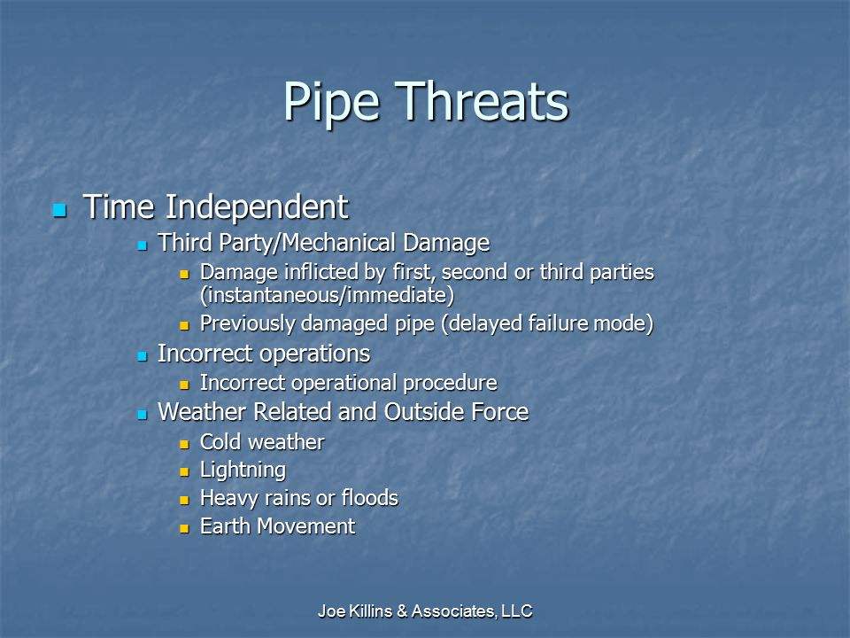 Joe Killins & Associates, LLC Pipe Threats Time Independent Time Independent Third Party/Mechanical Damage Third Party/Mechanical Damage Damage inflicted by first, second or third parties (instantaneous/immediate) Damage inflicted by first, second or third parties (instantaneous/immediate) Previously damaged pipe (delayed failure mode) Previously damaged pipe (delayed failure mode) Incorrect operations Incorrect operations Incorrect operational procedure Incorrect operational procedure Weather Related and Outside Force Weather Related and Outside Force Cold weather Cold weather Lightning Lightning Heavy rains or floods Heavy rains or floods Earth Movement Earth Movement