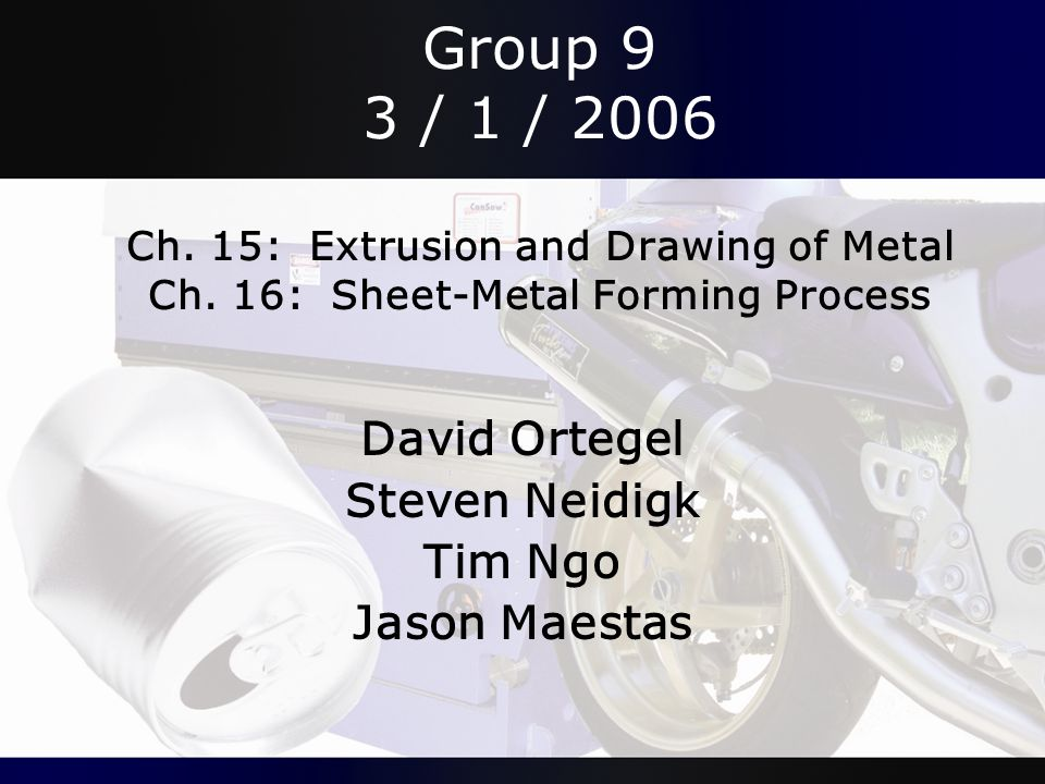 Group 9 3 / 1 / 2006 Ch. 15: Extrusion and Drawing of Metal Ch. 16: Sheet-Metal Forming Process David Ortegel Steven Neidigk Tim Ngo Jason Maestas