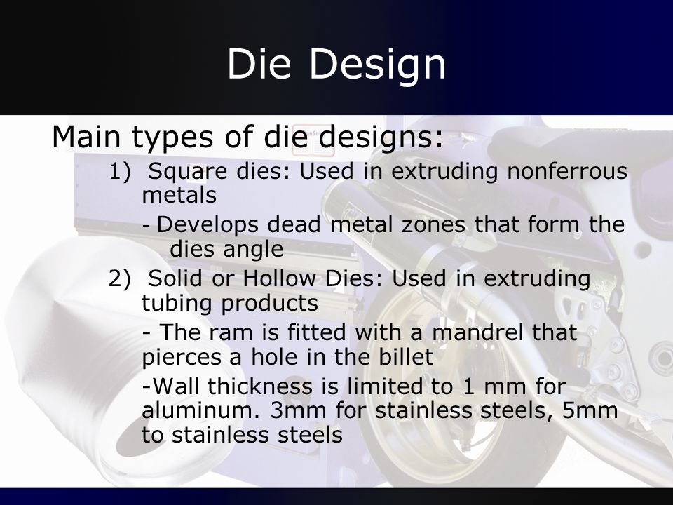Die Design Main types of die designs: 1) Square dies: Used in extruding nonferrous metals - Develops dead metal zones that form the dies angle 2) Soli