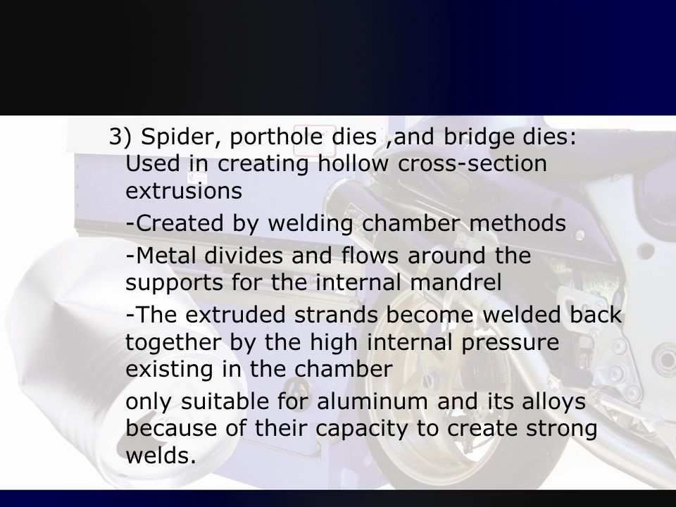 3) Spider, porthole dies,and bridge dies: Used in creating hollow cross-section extrusions -Created by welding chamber methods -Metal divides and flow