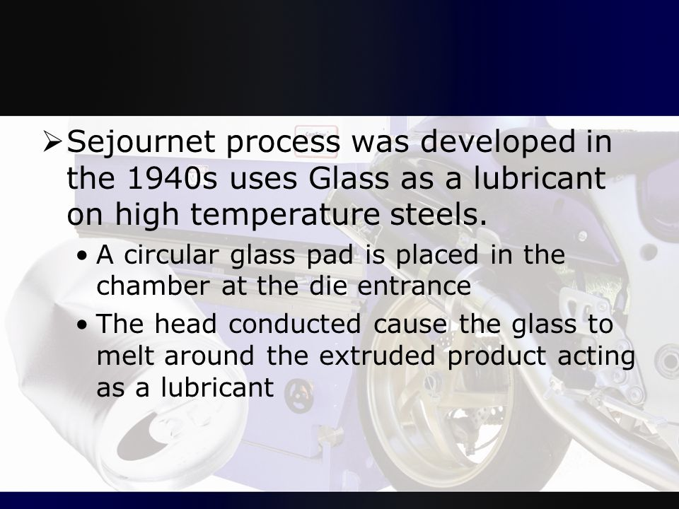  Sejournet process was developed in the 1940s uses Glass as a lubricant on high temperature steels. A circular glass pad is placed in the chamber at