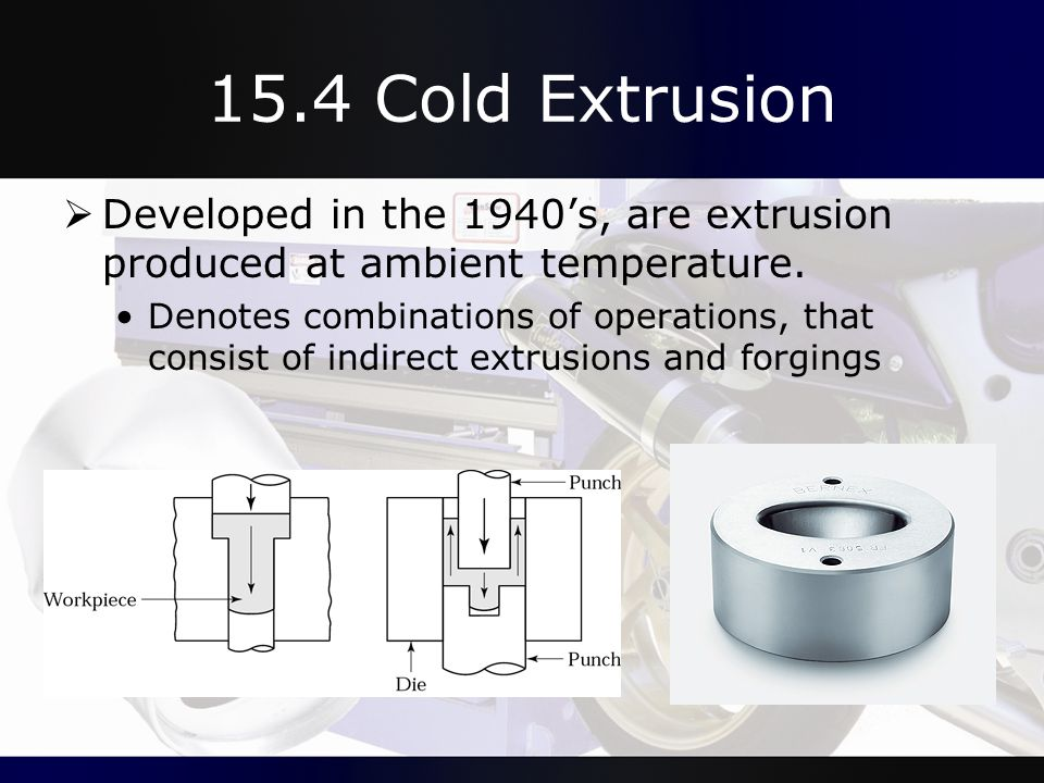 15.4 Cold Extrusion  Developed in the 1940's, are extrusion produced at ambient temperature. Denotes combinations of operations, that consist of indi