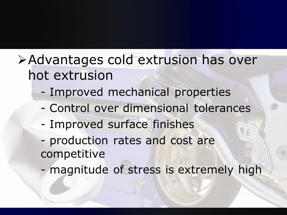  Advantages cold extrusion has over hot extrusion - Improved mechanical properties - Control over dimensional tolerances - Improved surface finishes