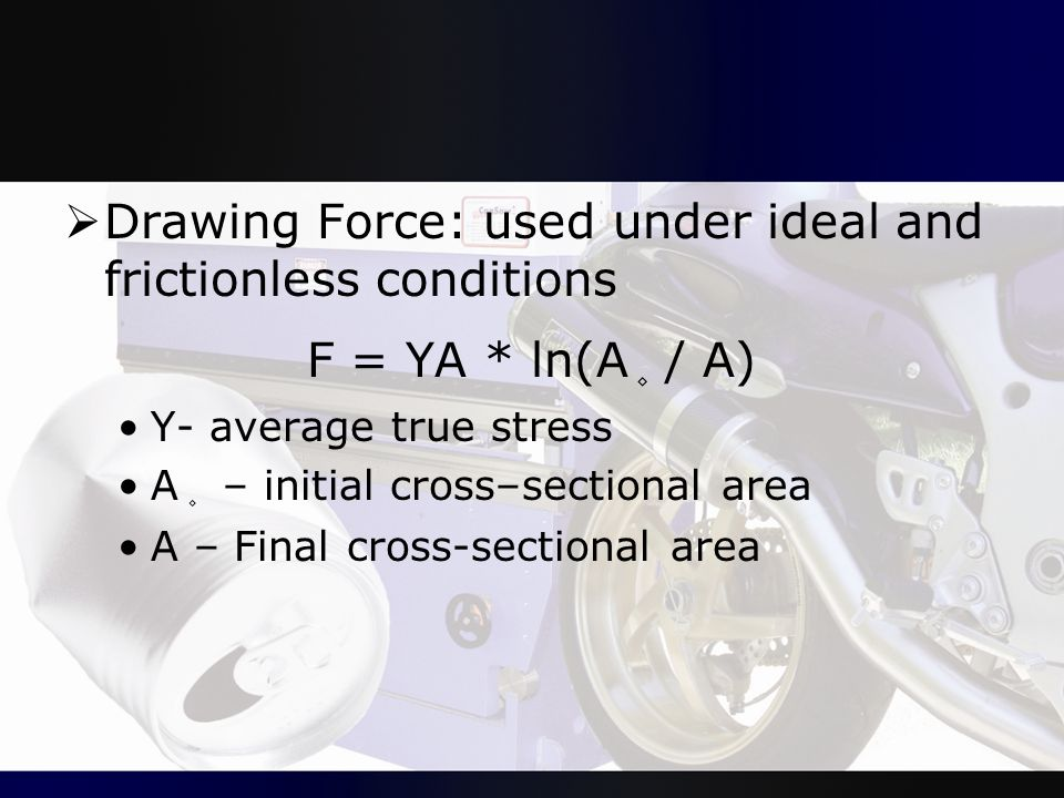  Drawing Force: used under ideal and frictionless conditions F = YA * ln(A ۪ / A) Y- average true stress A ۪ – initial cross–sectional area A – Final
