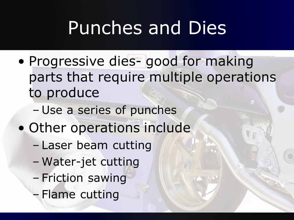 Punches and Dies Progressive dies- good for making parts that require multiple operations to produce –Use a series of punches Other operations include