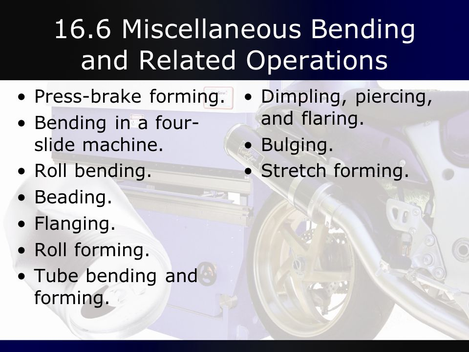 16.6 Miscellaneous Bending and Related Operations Press-brake forming. Bending in a four- slide machine. Roll bending. Beading. Flanging. Roll forming