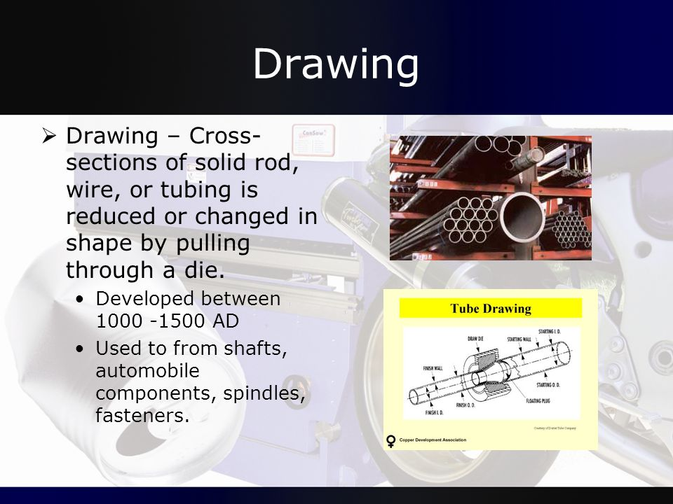 Drawing  Drawing – Cross- sections of solid rod, wire, or tubing is reduced or changed in shape by pulling through a die. Developed between 1000 -150