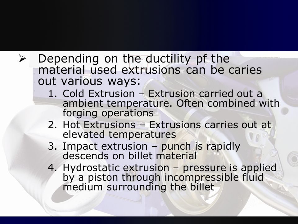 Depending on the ductility pf the material used extrusions can be caries out various ways: 1.Cold Extrusion – Extrusion carried out a ambient temper