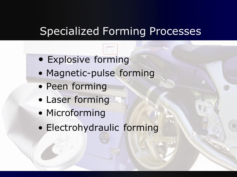 Specialized Forming Processes Explosive forming Magnetic-pulse forming Peen forming Laser forming Microforming Electrohydraulic forming