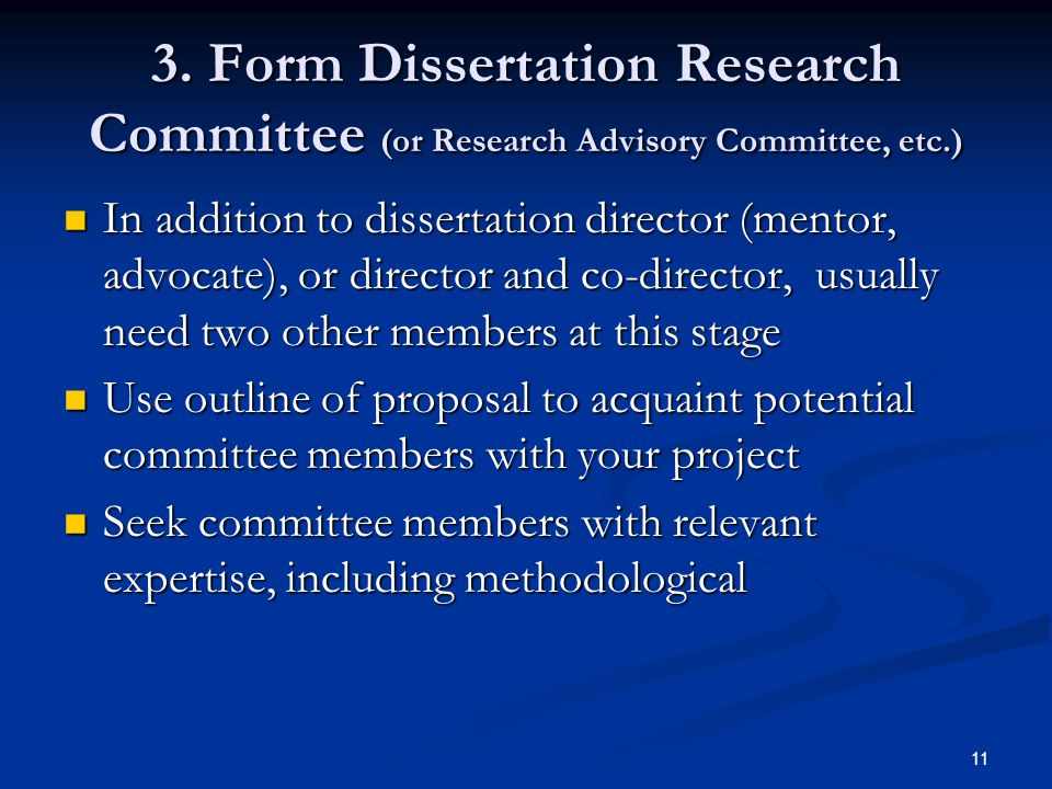 11 3. Form Dissertation Research Committee (or Research Advisory Committee, etc.) In addition to dissertation director (mentor, advocate), or director