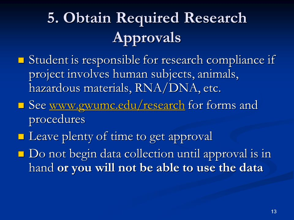 13 5. Obtain Required Research Approvals Student is responsible for research compliance if project involves human subjects, animals, hazardous materia