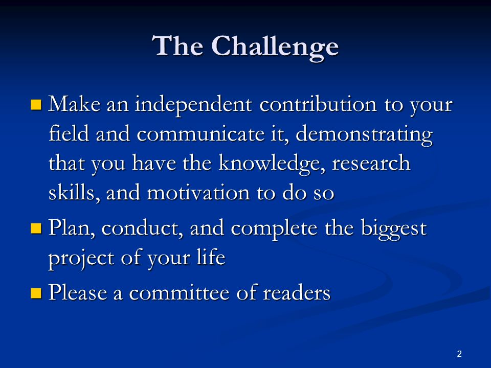 2 The Challenge Make an independent contribution to your field and communicate it, demonstrating that you have the knowledge, research skills, and mot
