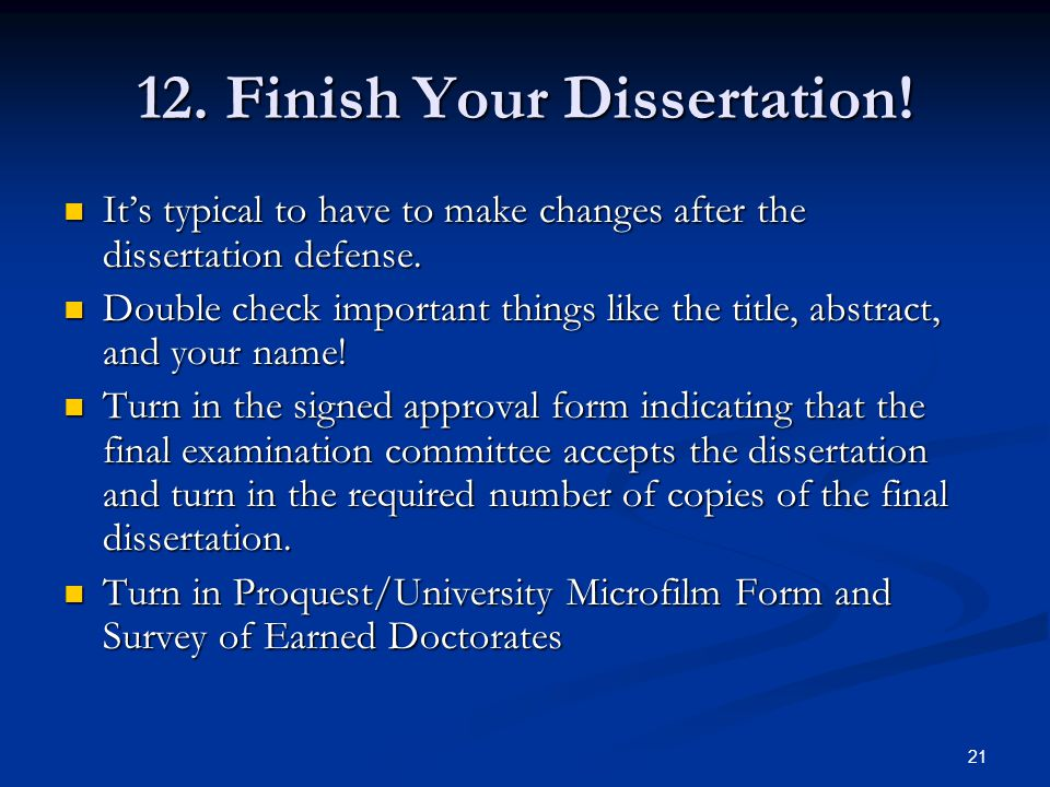 21 12. Finish Your Dissertation! It's typical to have to make changes after the dissertation defense. It's typical to have to make changes after the d