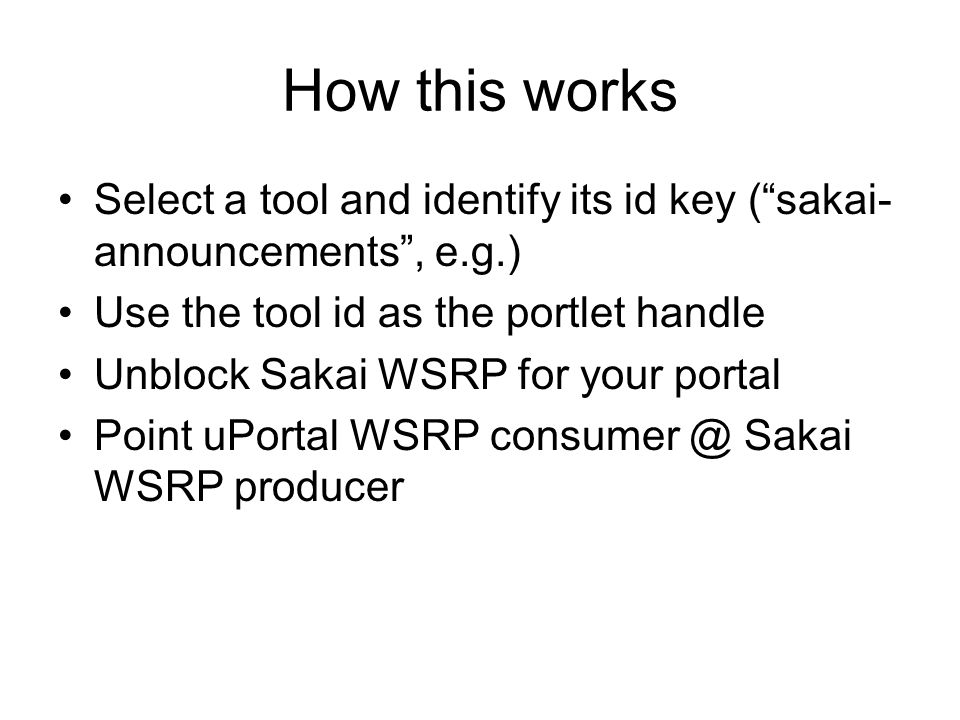 How this works Select a tool and identify its id key ( sakai- announcements , e.g.) Use the tool id as the portlet handle Unblock Sakai WSRP for your portal Point uPortal WSRP consumer @ Sakai WSRP producer