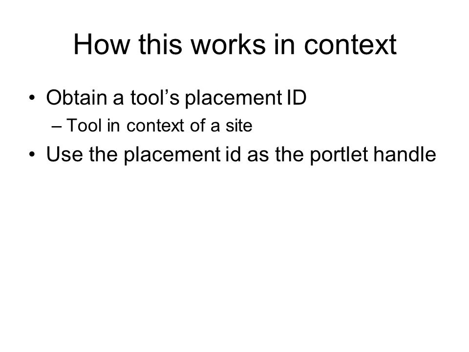 How this works in context Obtain a tool's placement ID –Tool in context of a site Use the placement id as the portlet handle