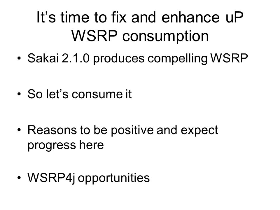 It's time to fix and enhance uP WSRP consumption Sakai 2.1.0 produces compelling WSRP So let's consume it Reasons to be positive and expect progress here WSRP4j opportunities