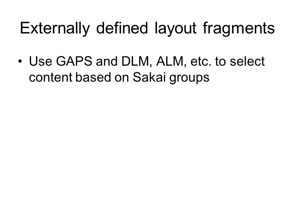 Externally defined layout fragments Use GAPS and DLM, ALM, etc.