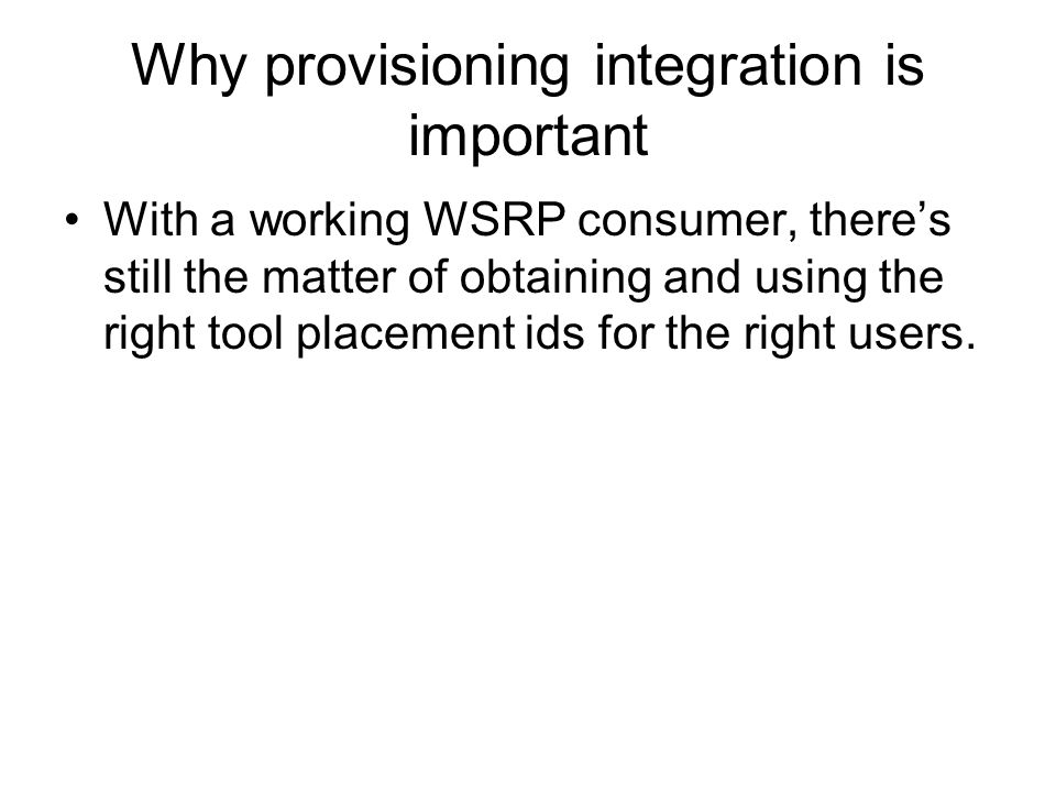 Why provisioning integration is important With a working WSRP consumer, there's still the matter of obtaining and using the right tool placement ids for the right users.