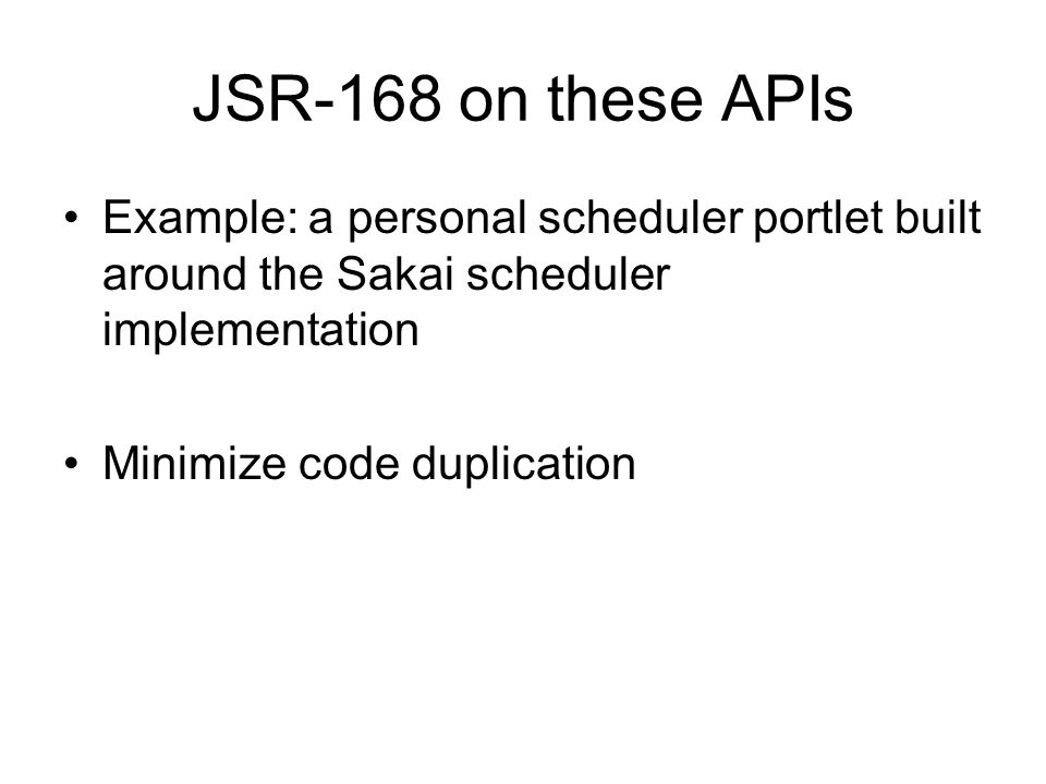 JSR-168 on these APIs Example: a personal scheduler portlet built around the Sakai scheduler implementation Minimize code duplication