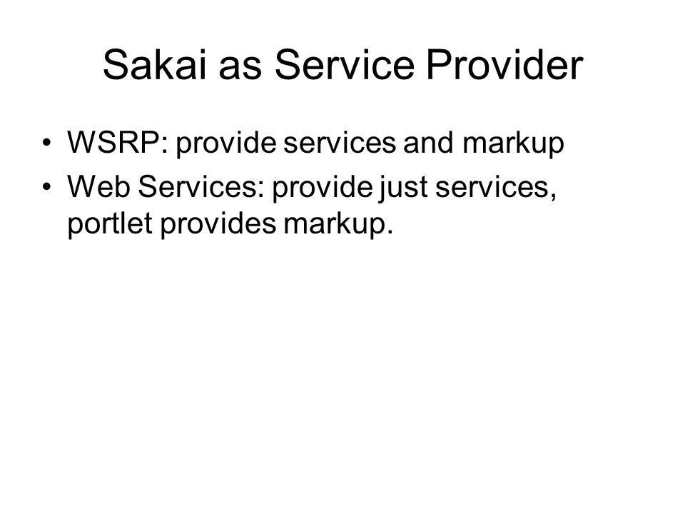 Sakai as Service Provider WSRP: provide services and markup Web Services: provide just services, portlet provides markup.